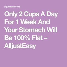 Only 2 Cups A Day For 1 Week And Your Stomach Will Be 100% Flat – AlljustEasy
