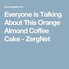 Everyone is Talking About This Orange Almond Coffee Cake - ZergNet