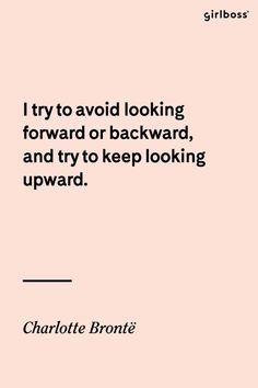 GIRLBOSS QUOTE: I try to avoid looking forward or backward, and try to keep looking upward. -Charlotte Brontë