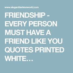 FRIENDSHIP - EVERY PERSON MUST HAVE A FRIEND LIKE YOU QUOTES PRINTED WHITE…