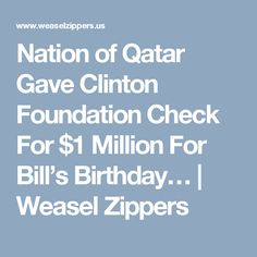 Nation of Qatar Gave Clinton Foundation Check For $1 Million For Bill's Birthday… | Weasel Zippers