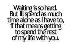 It sure is hard waiting... But for you I Will Wait though.. #B. H.
