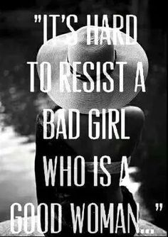 Be a Good Woman who is a Bad Girl. Or a Bad Girl who is a Good Woman- either way.....