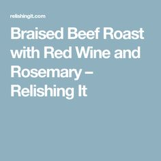 Braised Beef Roast with Red Wine and Rosemary – Relishing It