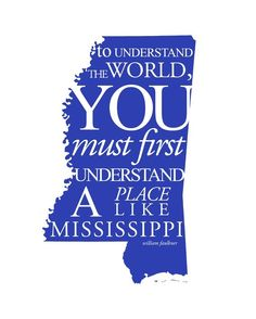 """""""To Understand The World, You Must First Understand A Place Like Mississippi""""   ~ William Faulkner..."""
