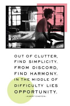 Out of Clutter,   Find Simplicity.   From Discord,   Find Harmony.  In the middle of   difficulty lies  OPPORTUNITY.