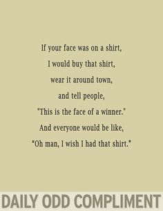 "Daily Odd Compliment: If your face was on a shirt, I would buy that shirt, wear it around town, and tell people, ""This is the face of a winner."" And everyone would be like, ""Oh man, I wish I had that shirt."""