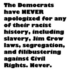 The Democrats have never apologized for slavery, Jim Crow laws, segregation, and filibustering against Civil Rights.