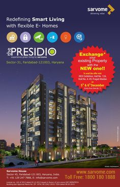 "Do you feel that you are stuck in the rut, with a tacky classic home design? Then, think no more! Sarvome Real Estate Developers have just the right solution for your problem... ""Exchange your old property with a new one at The Presidio by Sarvome."" To avail this offer-- Pay a visit at IREX Exhibition, Hall No. 12A, Stall No. A-49, Pragati Maidan, on 5th and 6th December… (Entry from Gate No. 7)"