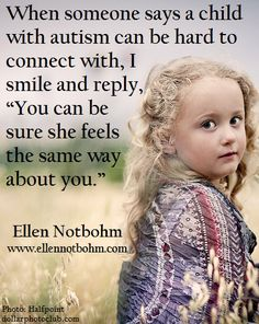 "When someone says a child with autism can be hard to connect with, I smile and reply, ""You can be sure she feels the same way about you."""