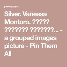 Silver. Vanessa Montoro. ����� ������� �������... - a grouped images picture - Pin Them All
