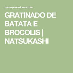 GRATINADO DE BATATA E BROCOLIS | NATSUKASHI
