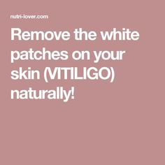 Remove the white patches on your skin (VITILIGO) naturally!