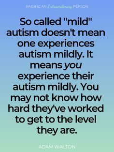 """Adam Walton Quote About Being High Functioning Autistic: So called """"mild"""" autism doesn't mean one experiences autism mildly. It means you experience their autism mildly. You may not know how hard they've worked to get to the level they are. Autism Awareness Quotes, Autism Quotes, Quotes About Autism, Adhd And Autism, Aspergers Autism, Asd, Is My Child Autistic, Understanding Autism, Sentences"""