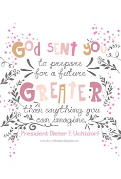 God sent you to prepare for a future greater than anything you can imagine. -President Dieter F. Uchtdorf