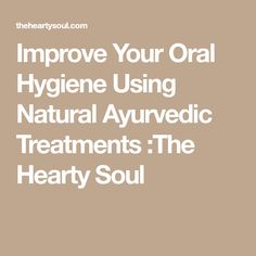 Improve Your Oral Hygiene Using Natural Ayurvedic Treatments :The Hearty Soul #OralHygiene