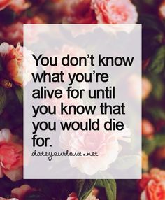 You don't know what you're alive for until you know that you would die for.