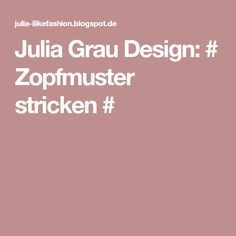 Julia  Grau  Design:  #  Zopfmuster stricken #