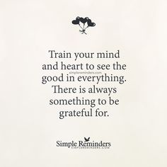 Train your mind and heart to see the good in everything by Unknown Author