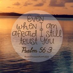 """Even when I am afraid, I still TRUST You""…Psalm 56:3. When your LIFE feels like it is spinning out of control, God is the ONLY one who remains constant. He is unchangeable. Unshakeable. Unmovable. When you need PEACE…He gives it. When you need STRENGTH…He will give it. God will give you ALL you need."
