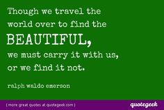 Though we travel the world over to find the beautiful, we must carry it with us, or we find it not. - Ralph Waldo Emerson [ found at quotegeek.com ]