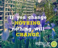 If you Change nothing Nothing will Change  Healthy Life Coaching www.healthylifecoaching.com.au
