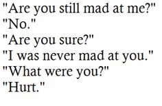 """""""Are you still mad at me? No. Are you sure? I was never mad at you. What were you? Hurt. """" #quotes"""