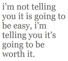 """Im not telling you it is going to be easy, I'm telling you it's going to be worth it."""