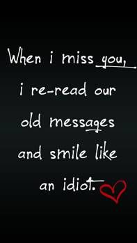 When I Miss You Re Read Old Messages And Smile Like An Idiot Quotes Sad Missing Love