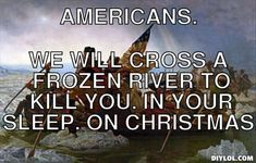 Americans., We will cross a frozen river to kill you. In your sleep ...