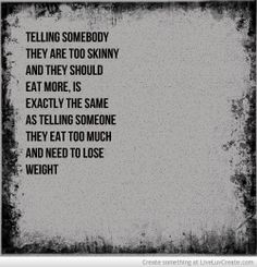 "Telling somebody they are too skinny and they should eat more, is exactly the same as telling someone they eat too much and need to lose weight-its shaming. People are thin for many reasons-genetics, metabolism, other illnesses that make gaining or putting on weight difficult-they may be thin for a certain sport or profession-it is wrong to associate eating disorders as ""only for thin people""-Starving doesn't make everyone skinny, and not everyone that is skinny is starving themselves"