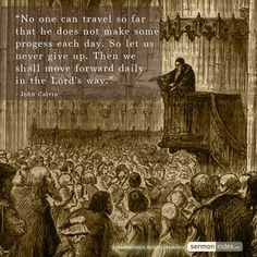 """""""No one can travel so far that he does not make some progress each day. So let us never give up. Then we shall move forward daily in the Lord's way."""" - John Calvin"""