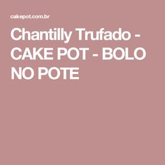 Chantilly Trufado - CAKE POT - BOLO NO POTE
