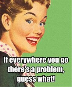 If everywhere you go there's a problem, Guess what! -.vintage retro funny quotes