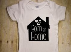 Born at Home Onesie, - Home birth shirt,  - bodysuit - creeper by TheRockingJay on Etsy https://www.etsy.com/listing/250552642/born-at-home-onesie-home-birth-shirt