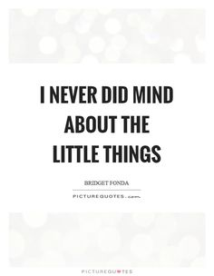 Image result for i never did mind about the little things