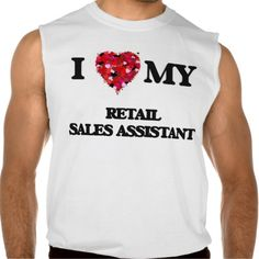 I love my Retail Sales Assistant Sleeveless T Shirt, Hoodie Sweatshirt