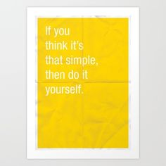 "If you think its that simple, then do it yourself. Art Print by Anneke Short This is what I feel like saying to people who tell me, ""Oh, it must be so nice to not have to work."" It's not that I ""don't have to"" work, it's that I'm unable to work, which means I not only have to struggle to live with a chronic illness, I also have to struggle to live with chronic financial problems. I'd much rather be working!"