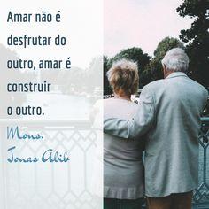 Amar não é desfrutar do outro, amar é construir o outro. (Mons. Jonas Abib)
