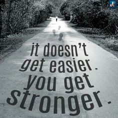 It dosen't get easier. You get stronger.