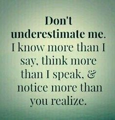 --> Don't underestimate me. I know more than I say, think more than I speak, & notice more than you realize.(the words of a mother) Motivacional Quotes, Quotable Quotes, Wisdom Quotes, True Quotes, Great Quotes, Words Quotes, Wise Words, Quotes To Live By, Funny Quotes