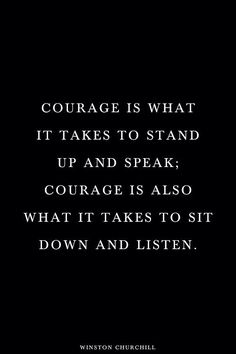 Courage is what it takes to stand up and speak. Courage is also what it takes to sit down and listen.