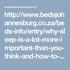 http://www.bedsjohannesburg.co.za/beds-info/entry/why-sleep-is-a-lot-more-important-than-you-think-and-how-to-get-more-of-it.html