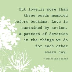 But love...is more than three words mumbled before bedtime. Love is sustained by action, a pattern of devotion in the things we do for each other every day. — Nicholas Sparks