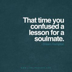 """That time you confused a lesson for a soulmate."" - Dream Hampton www.livelifehappy.com"