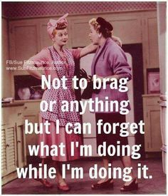Not to brag or anything, but I can forget what I'm doing while I'm doing it. #LOL #sotrue