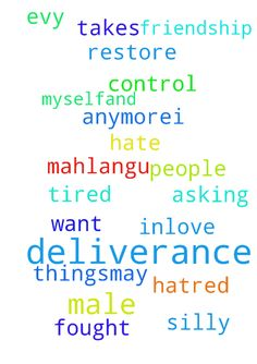 deliverance -  Im asking prayer of deliverance im so tired of being inlove with males while im male myself.and deliverance prayer from hatred I dont want to hate people anymore.I ask God to restore friendship with Evy Mahlangu whom we fought for silly things.May God takes control  Posted at: https://prayerrequest.com/t/zEr #pray #prayer #request #prayerrequest