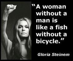 Una mujer sin un hombre es como un pez sin una bicicleta.                                                                                                                                                                                 Más