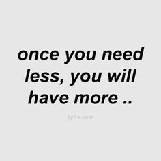 One you need less, you will have more.