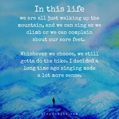 In this life we are all just walking up the mountain, and we can sing as we climb or we can complain about our sore feet. Whichever we choose, we still gotta do the hike. I decided a long time ago singing made a lot more sense. Tiny Buddha, Little Buddha, Great Quotes, Quotes To Live By, Inspirational Quotes, Motivational Quotes, Meaningful Quotes, Status Quotes, Life Quotes